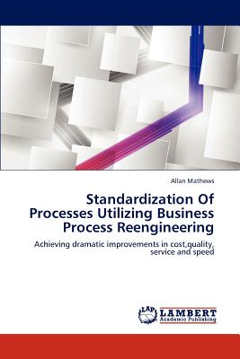 Lap Lambert Academic Publishing Standardization of Processes Utilizing Business Process Reengineering by Mathews Allan [Paperback] at Sears.com